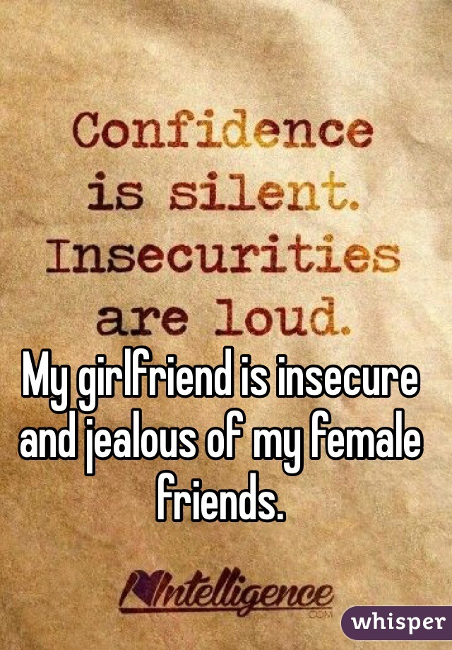 My girlfriend is insecure and jealous of my female friends.