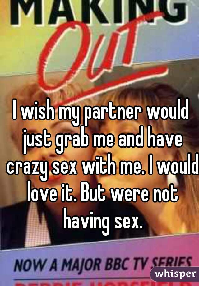 I wish my partner would just grab me and have crazy sex with me. I would love it. But were not having sex.