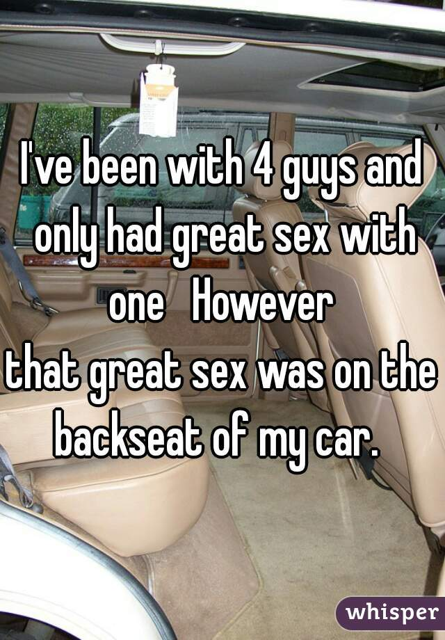 I've been with 4 guys and only had great sex with one   However  that great sex was on the backseat of my car.