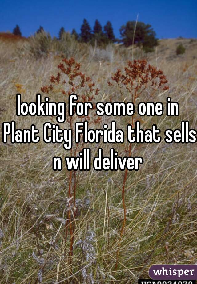 looking for some one in Plant City Florida that sells n will deliver
