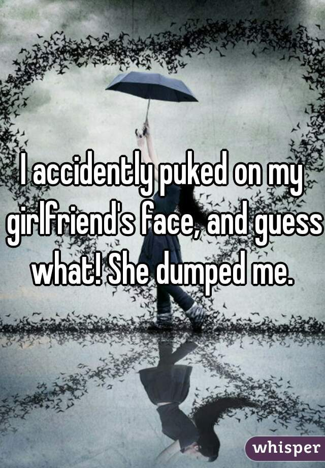 I accidently puked on my girlfriend's face, and guess what! She dumped me.
