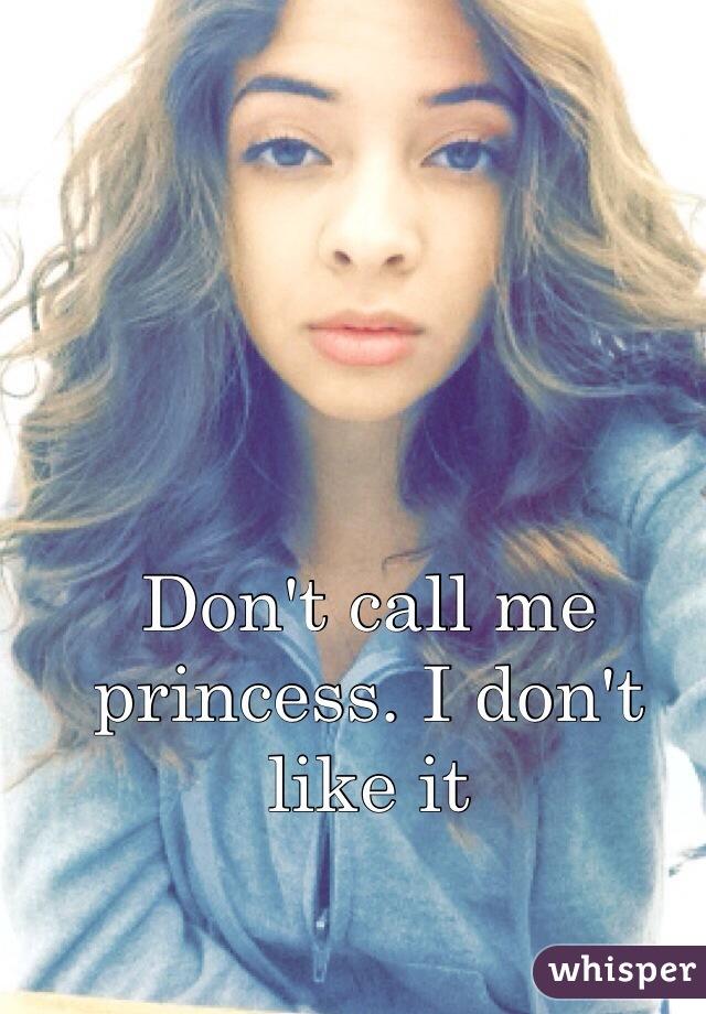 Don't call me princess. I don't like it
