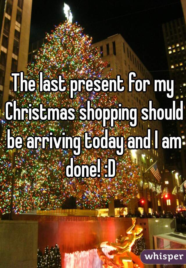 The last present for my Christmas shopping should be arriving today and I am done! :D