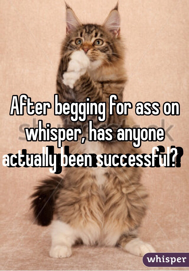 After begging for ass on whisper, has anyone actually been successful?