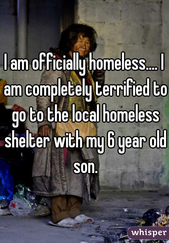 I am officially homeless.... I am completely terrified to go to the local homeless shelter with my 6 year old son.