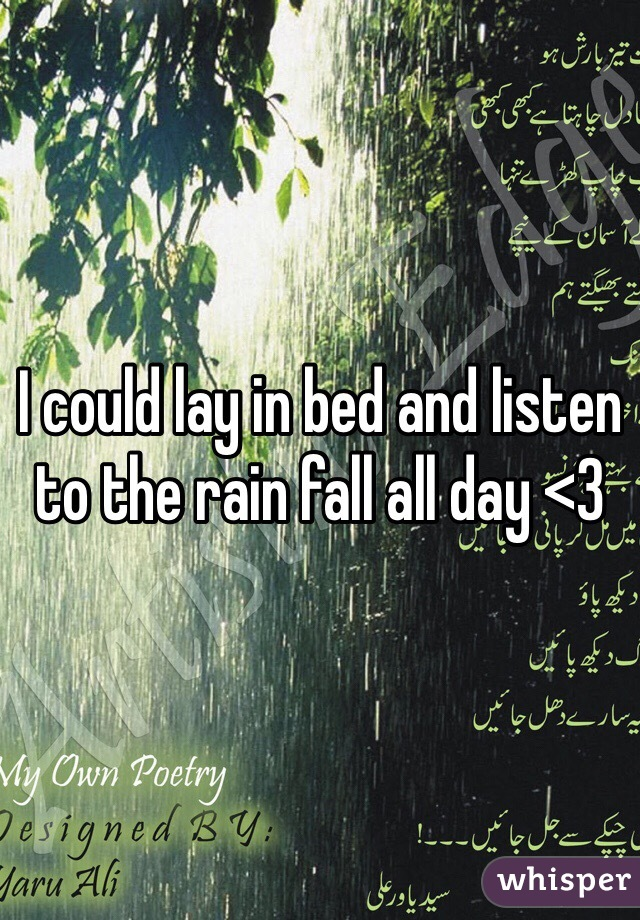 I could lay in bed and listen to the rain fall all day <3
