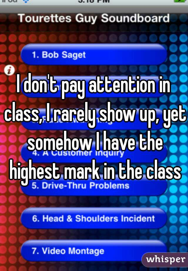 I don't pay attention in class, I rarely show up, yet somehow I have the highest mark in the class