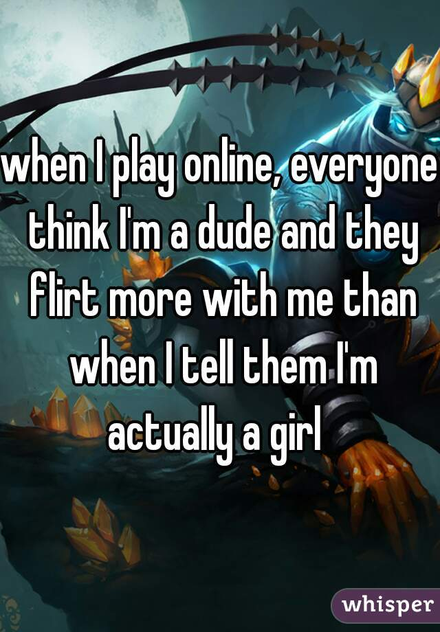 when I play online, everyone think I'm a dude and they flirt more with me than when I tell them I'm actually a girl