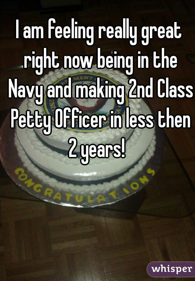 I am feeling really great right now being in the Navy and making 2nd Class Petty Officer in less then 2 years!