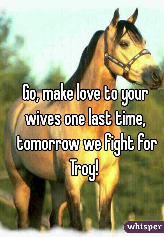 Go, make love to your wives one last time,  tomorrow we fight for Troy!
