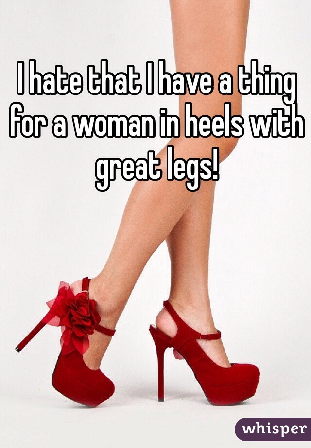 I hate that I have a thing for a woman in heels with great legs!