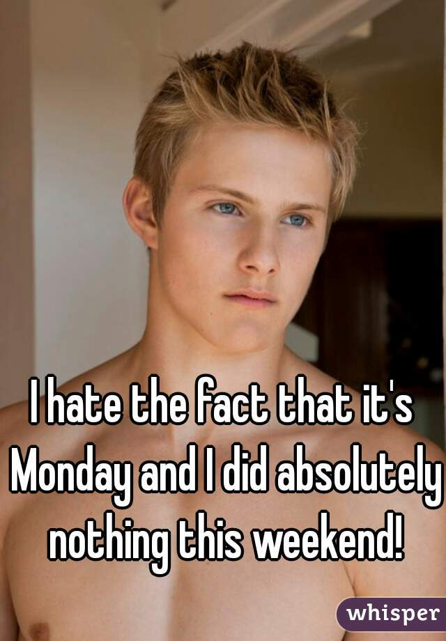 I hate the fact that it's Monday and I did absolutely nothing this weekend!