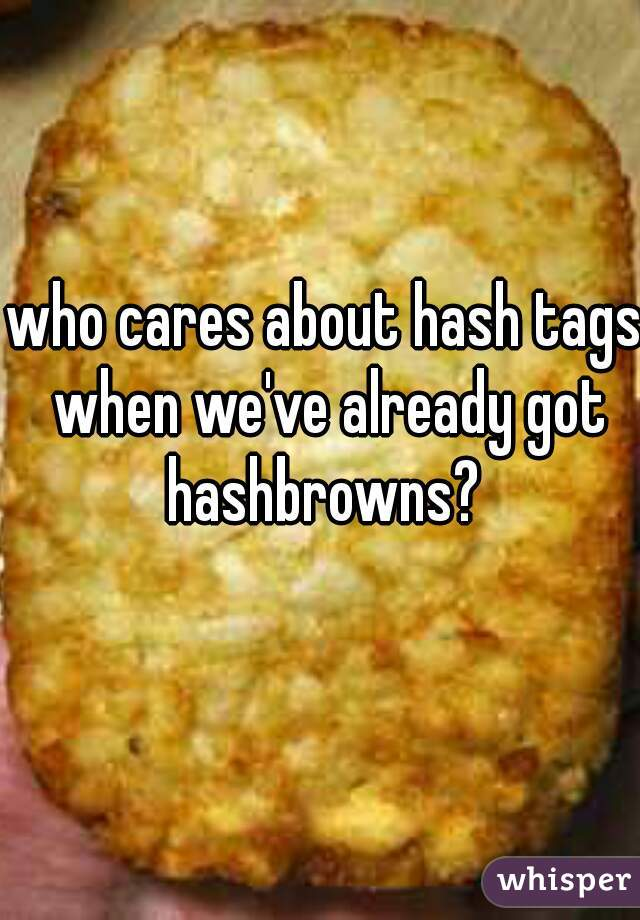 who cares about hash tags when we've already got hashbrowns?