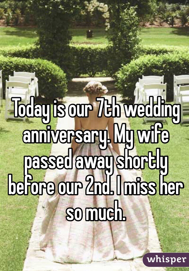 Today is our 7th wedding anniversary. My wife passed away shortly before our 2nd. I miss her so much.