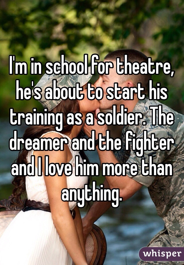 I'm in school for theatre, he's about to start his training as a soldier. The dreamer and the fighter and I love him more than anything.