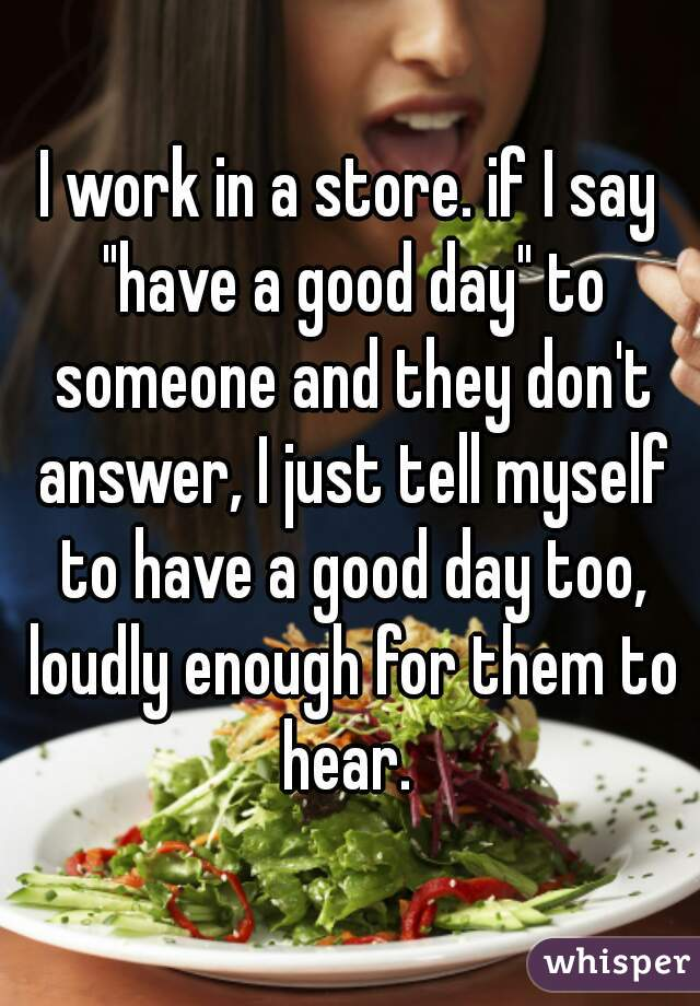 """I work in a store. if I say """"have a good day"""" to someone and they don't answer, I just tell myself to have a good day too, loudly enough for them to hear."""