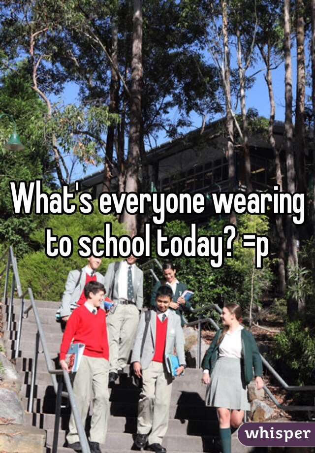 What's everyone wearing to school today? =p