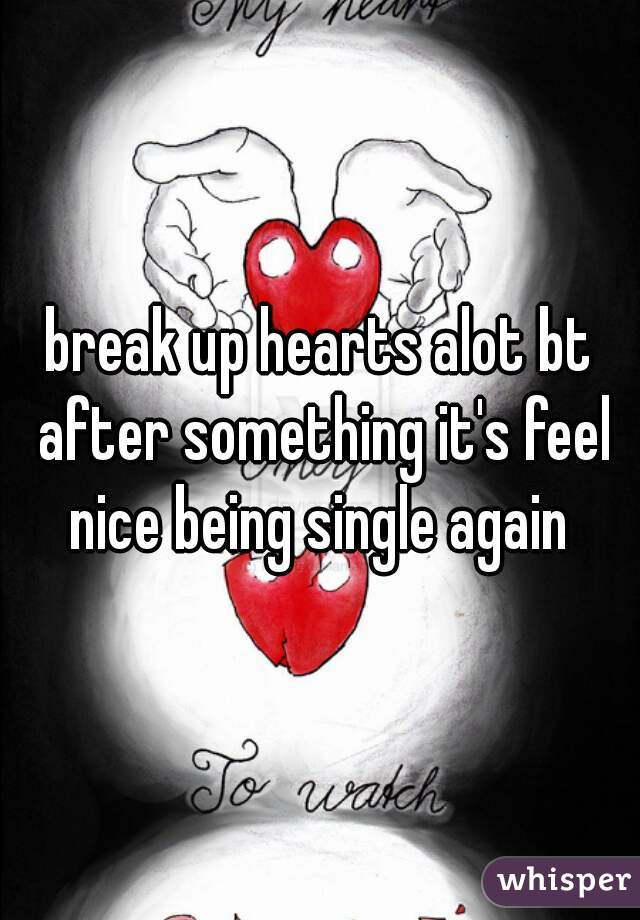 break up hearts alot bt after something it's feel nice being single again