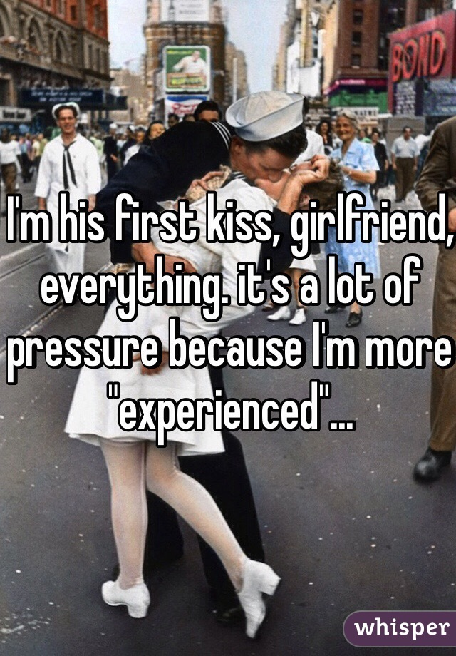 "I'm his first kiss, girlfriend, everything. it's a lot of pressure because I'm more ""experienced""..."