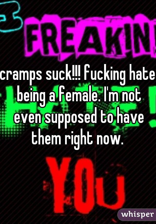 cramps suck!!! fucking hate being a female. I'm not even supposed to have them right now.