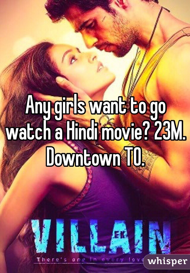 Any girls want to go watch a Hindi movie? 23M. Downtown TO.