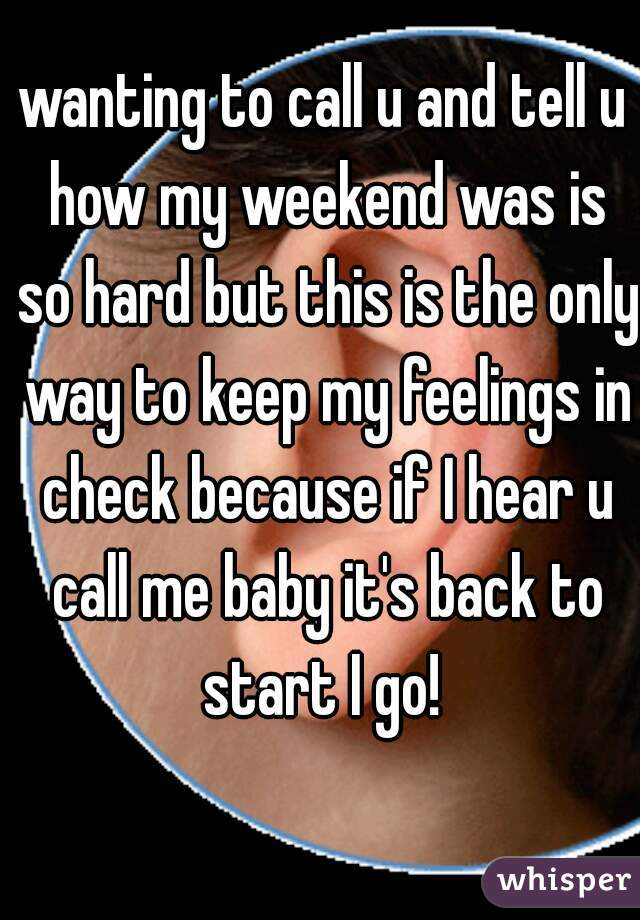 wanting to call u and tell u how my weekend was is so hard but this is the only way to keep my feelings in check because if I hear u call me baby it's back to start I go!