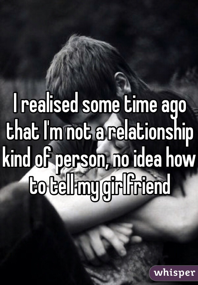 I realised some time ago that I'm not a relationship kind of person, no idea how to tell my girlfriend