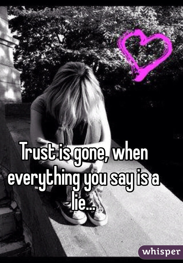 Trust is gone, when everything you say is a lie...