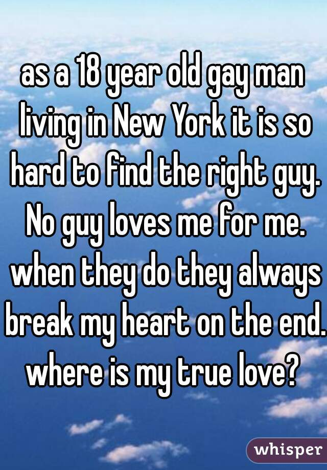 as a 18 year old gay man living in New York it is so hard to find the right guy. No guy loves me for me. when they do they always break my heart on the end. where is my true love?