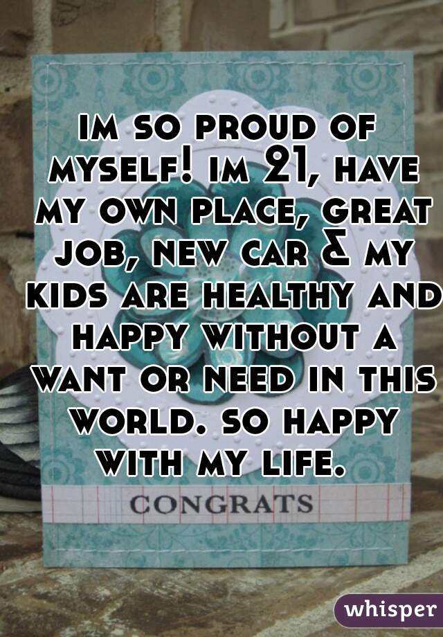 im so proud of myself! im 21, have my own place, great job, new car & my kids are healthy and happy without a want or need in this world. so happy with my life.