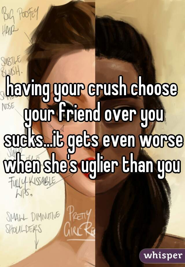 having your crush choose your friend over you sucks...it gets even worse when she's uglier than you