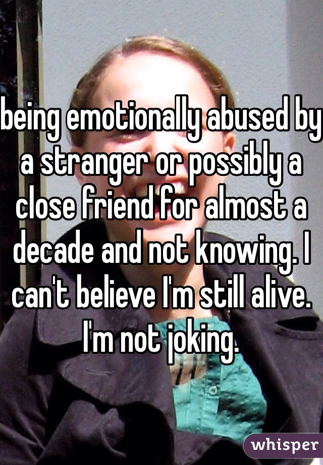 being emotionally abused by a stranger or possibly a close friend for almost a decade and not knowing. I can't believe I'm still alive. I'm not joking.