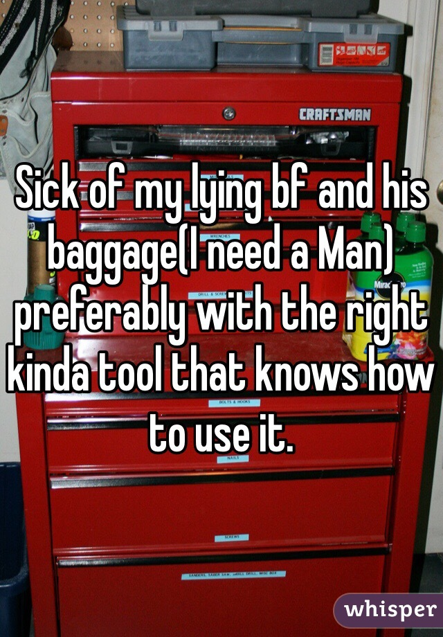 Sick of my lying bf and his baggage(I need a Man) preferably with the right kinda tool that knows how to use it.