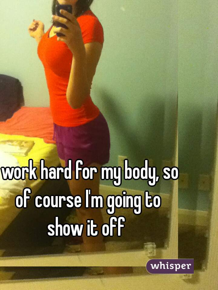 I work hard for my body, so of course I'm going to show it off