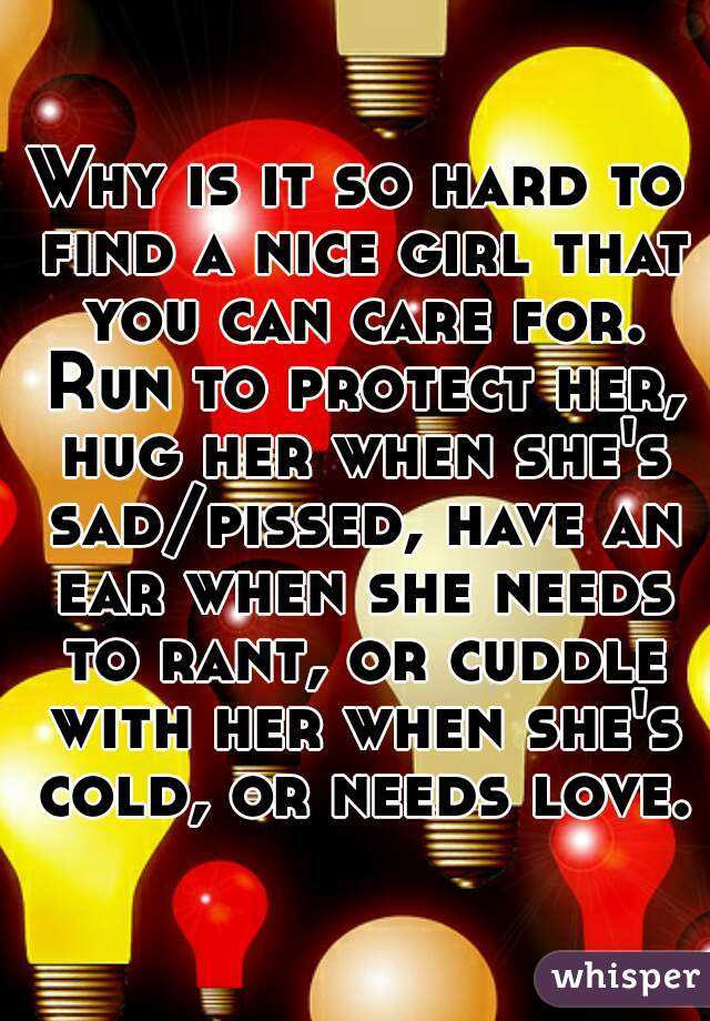 Why is it so hard to find a nice girl that you can care for. Run to protect her, hug her when she's sad/pissed, have an ear when she needs to rant, or cuddle with her when she's cold, or needs love.