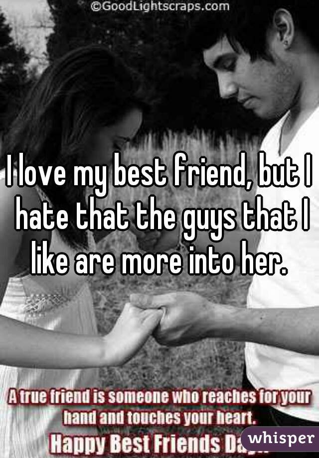 I love my best friend, but I hate that the guys that I like are more into her.