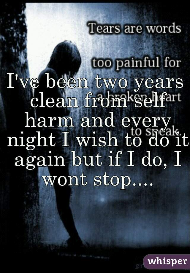 I've been two years clean from self harm and every night I wish to do it again but if I do, I wont stop....
