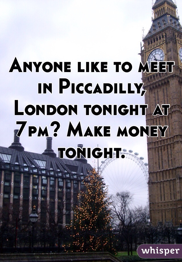 Anyone like to meet in Piccadilly, London tonight at 7pm? Make money tonight.