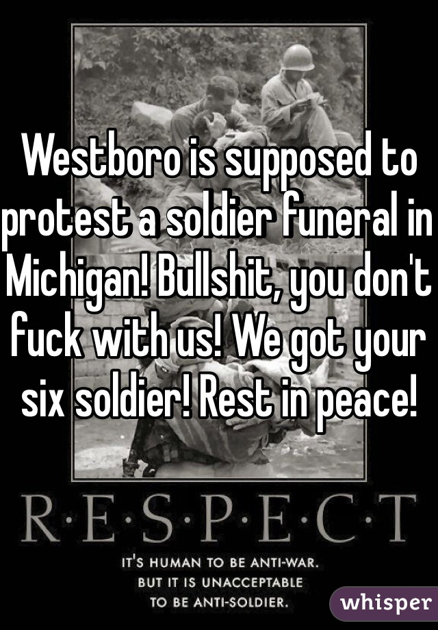 Westboro is supposed to protest a soldier funeral in Michigan! Bullshit, you don't fuck with us! We got your six soldier! Rest in peace!