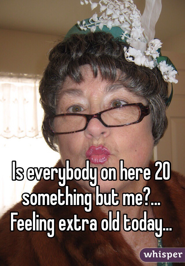 Is everybody on here 20 something but me?... Feeling extra old today...