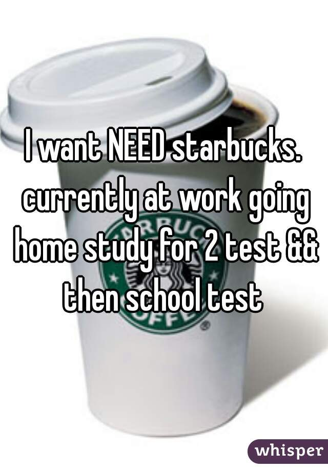 I want NEED starbucks. currently at work going home study for 2 test && then school test