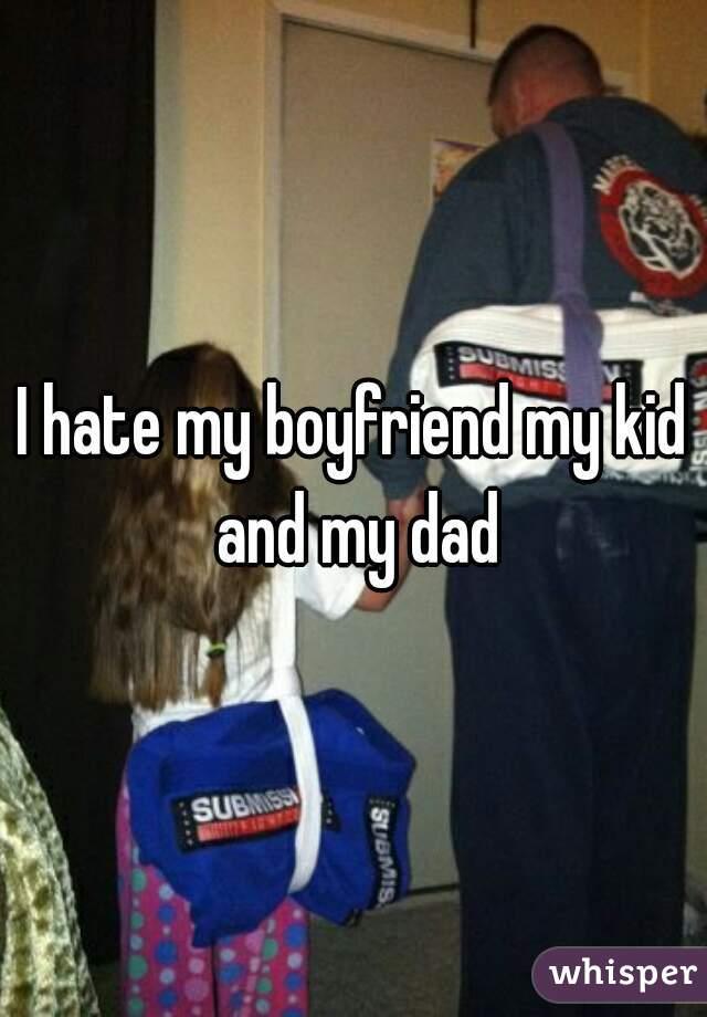 I hate my boyfriend my kid and my dad