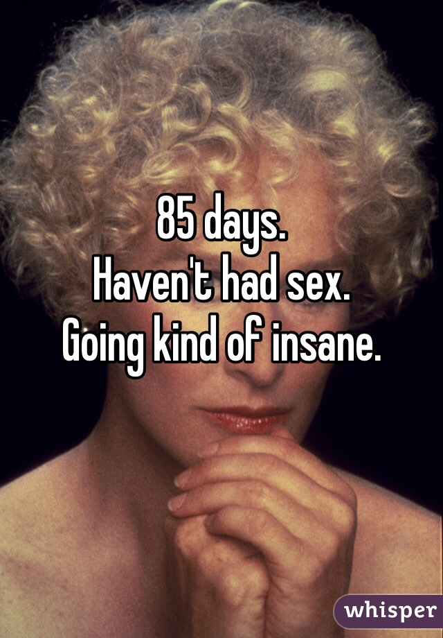 85 days.  Haven't had sex.  Going kind of insane.