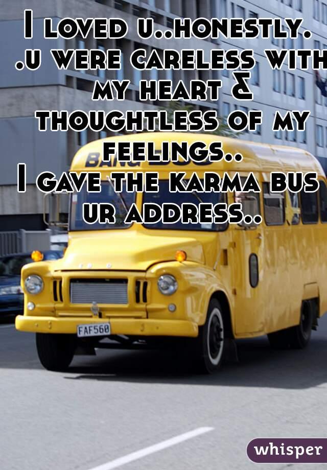 I loved u..honestly. .u were careless with my heart & thoughtless of my feelings.. I gave the karma bus ur address..