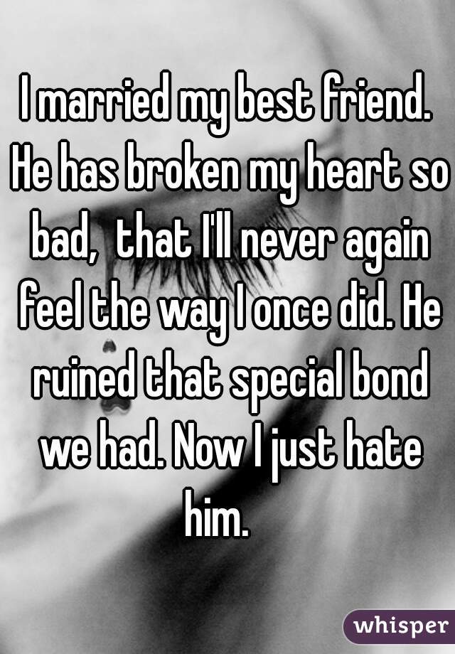 I married my best friend. He has broken my heart so bad,  that I'll never again feel the way I once did. He ruined that special bond we had. Now I just hate him.
