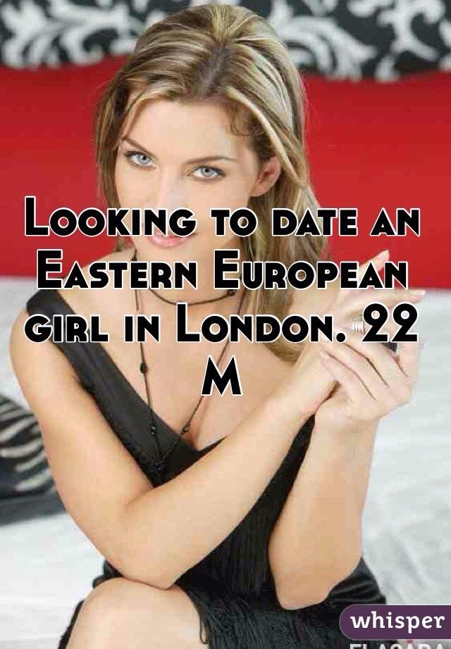 Looking to date an Eastern European girl in London. 22 M