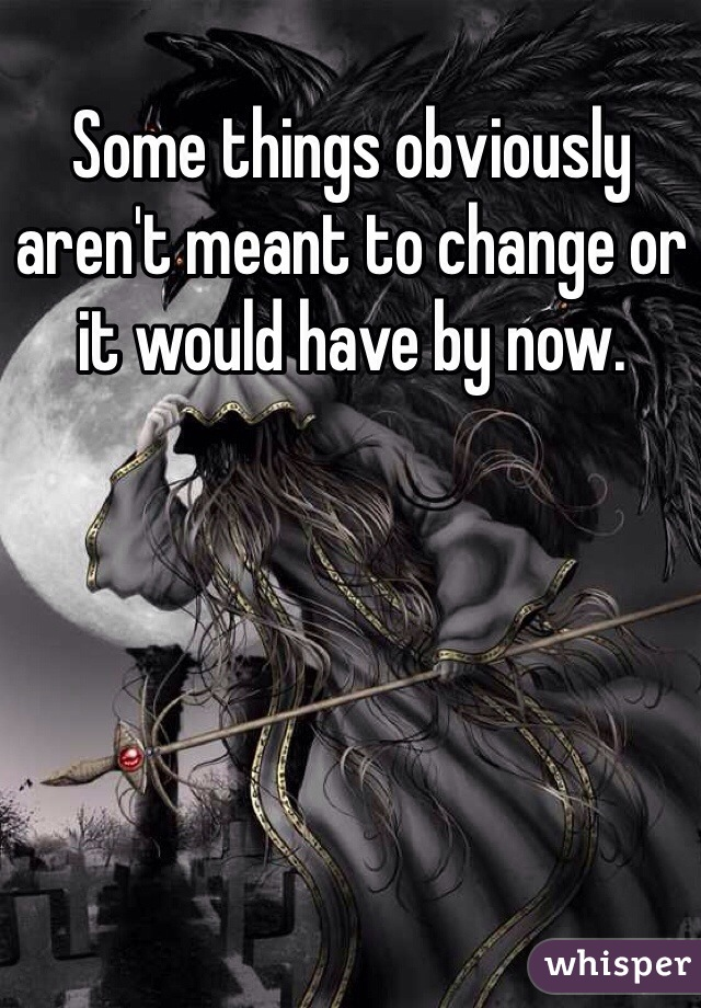 Some things obviously aren't meant to change or it would have by now.