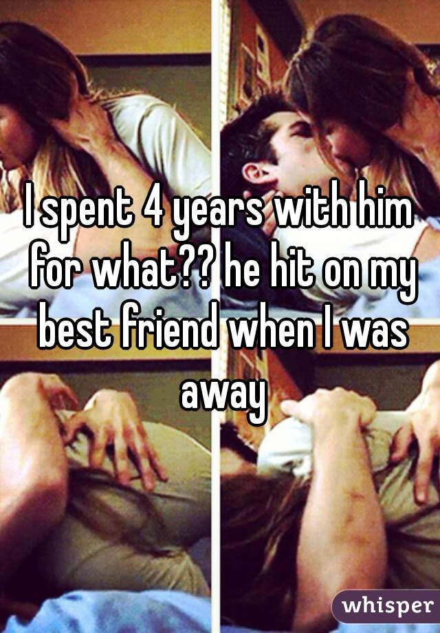 I spent 4 years with him for what?? he hit on my best friend when I was away
