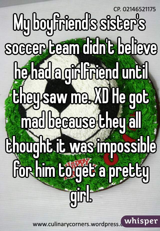 My boyfriend's sister's soccer team didn't believe he had a girlfriend until they saw me. XD He got mad because they all thought it was impossible for him to get a pretty girl.