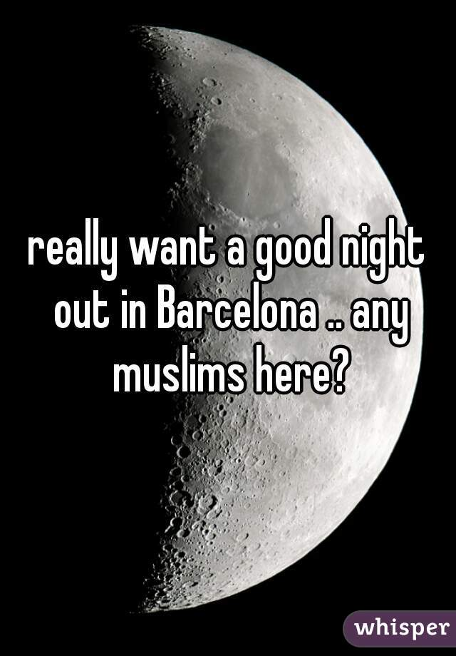 really want a good night out in Barcelona .. any muslims here?